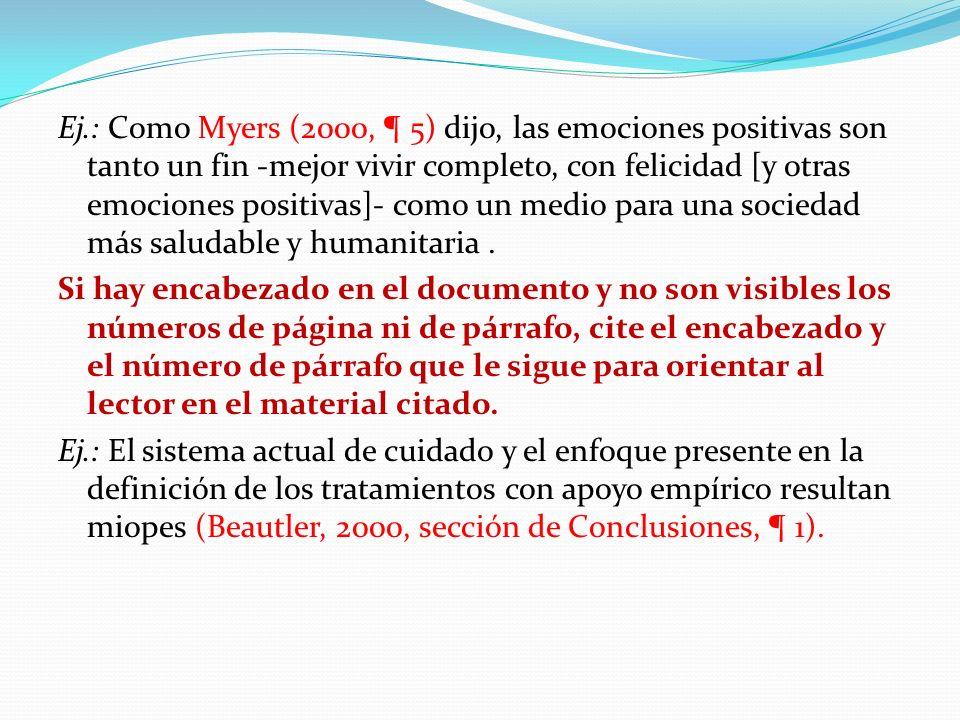 Ej.: Como Myers (2000, ¶ 5) dijo, las emociones positivas son tanto un fin -mejor vivir completo, con felicidad [y otras emociones positivas]- como un medio para una sociedad más saludable y humanitaria .
